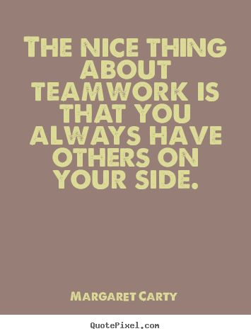 Inspirational+quotes+-+The+nice+thing+about+teamwork+is+that+you+always+have+others..