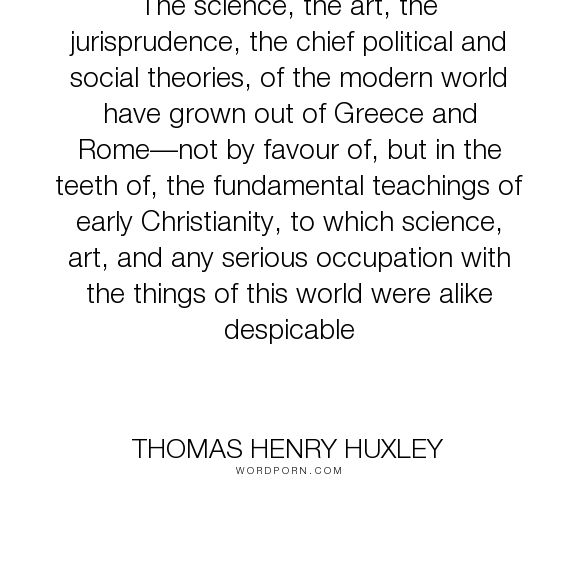 "Thomas Henry Huxley - ""The science, the art, the jurisprudence, the chief political and social theories,..."". science, art, greece, science-vs-religion, political-science, rome, ancient-greece, despicable, early-christianity, jurisprudence"