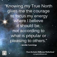 Finding my True North gives me the courage to focus my energy where I believe it should be, not according to what is popular or pleasing to others --Jennifer Cummings (Click for printable version,)