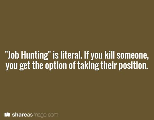 """""""Job hunting"""" is literal. if you kill someone, you get the option of taking their position."""