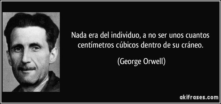Nada era del individuo, a no ser unos cuantos centímetros cúbicos dentro de su cráneo. (George Orwell)