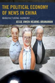 The Political Economy of News in China: Manufacturing Harmony by Jesse Owen Hearns-Branaman | 9780739182925 | Hardcover | Barnes & Noble