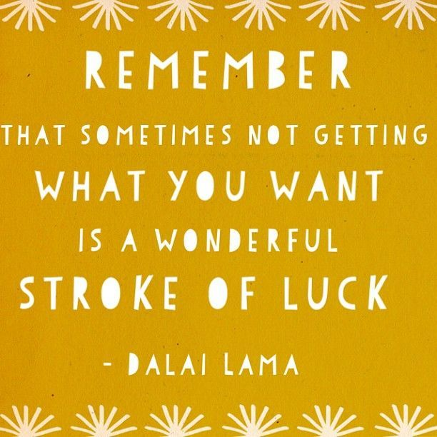 """""""Remember that sometimes not getting what you want is a wonderful stroke of luck."""" -Dalai Lama"""