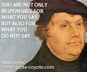 You are not only responsible for what you say, but for what you do not say. - Martin Luther quote (Powerful! What souls are lost because we ignore that whisper from the Holy Spirit to talk to that stranger, a friend, a neighbor! We are to love our neighbor as ourselves. Is it loving to withhold the true remedy of what will heal every soul?)