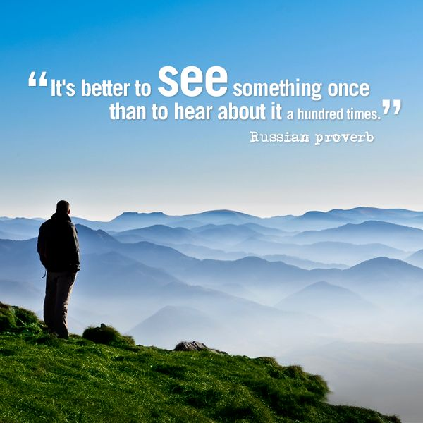 It's better to see something once than to hear about it a hundred times. Russian proverb.