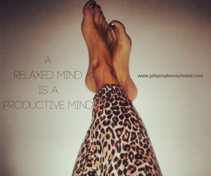 A relaxed mind is a productive mind.