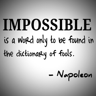 Impossible is a word only to be found in the dictionary of fools. – Napoleon