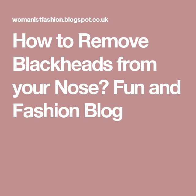 How to Remove Blackheads from your Nose? Fun and Fashion Blog
