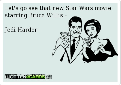 Let's go see that new Star Wars movie starring Bruce Willis -    Jedi Harder!
