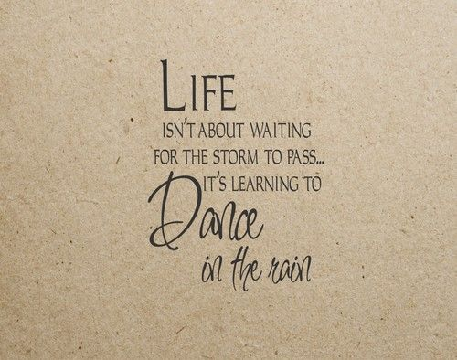 Life isn't about waiting for the storm to pass . . .