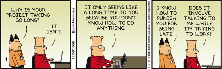 Boss: Why is your project taking so long? Dilbert; It isn't. It only seems like a long time to you because you don't know how to do anything. Boss: I know how to punish you for being late. Dilbert: Does it involve talking to me while I'm trying to work?