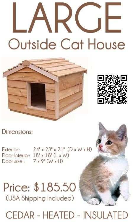 Insulated and Heated Large Cedar Outside Cat House. The Large Cedar Outside Cat House , big enough to accommodate two cats, is individually hand crafted with the high quality workmanship, from cedar wood, which is the wood of choice for long-lasting outdoor use.  The large cedar outdoor cat house is insulated with Thermal-Ply insulation, placed inside the floor, walls and ceiling. This not only keeps your cat warm in winter, but gives it a cool place to relax during the heat of the summer.