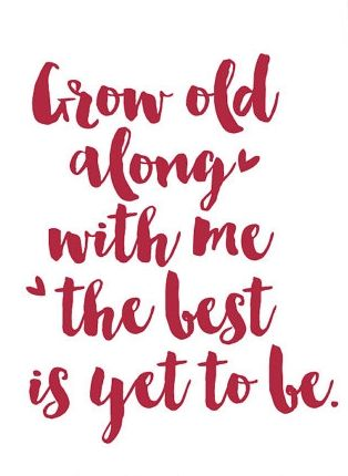 """""""Grow old along with me. The best is yet to be."""""""