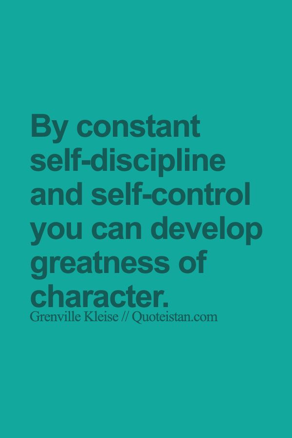 By constant self-discipline and self-control you can develop greatness of character.: By constant self-discipline and self-control you can develop greatness of character.
