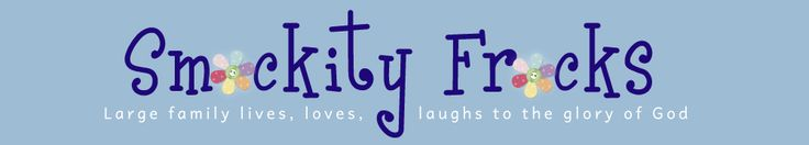 Smockity Frocks — Large family lives, loves, laughs to the glory of God
