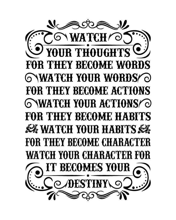 Watch your thoughts for the become words. Watch your words for they become actions. Watch your actions for they become habits. Watch your habits for they become character. Watch your character for it becomes destiny. thedailyquotes.com