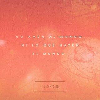 No améis al mundo, ni las cosas que están en el mundo. Si alguno ama al mundo, el amor del Padre no está en él. Porque todo lo que hay en el mundo, los deseos de la carne, los deseos de los ojos, y la vanagloria de la vida, no proviene del Padre, sino del mundo. 1 Juan 2:15-16