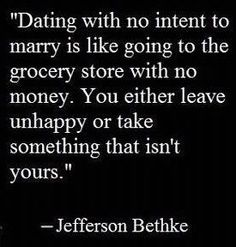 Dating with no intent to marry is like going to the grocery story with no money. You either leave unhappy or take something that isn't yours.