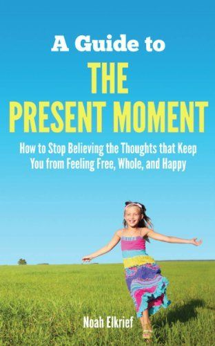 A Guide to The Present Moment: How to Stop Believing the Thoughts that Keep You from Feeling Free, Whole, and Happy by Noah Elkrief, http://www.amazon.com/dp/B00ADDTAA0/ref=cm_sw_r_pi_dp_Jq.Vqb0C3QX1Y