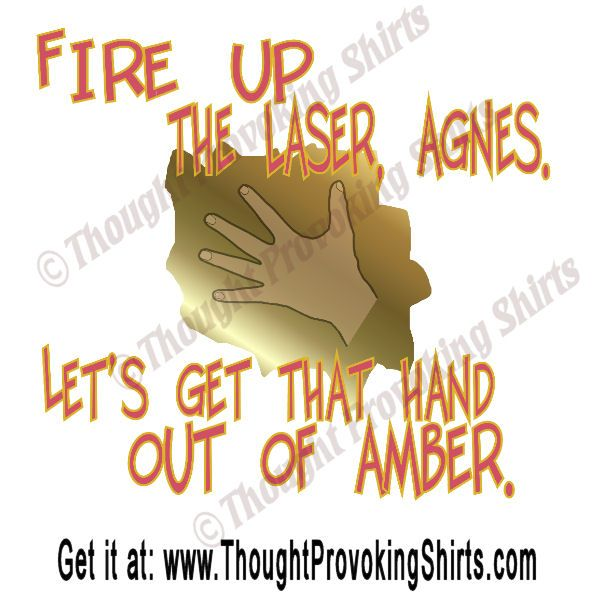 A quote from the TV show #Fringe.  Walter Bishop says: 'Fire up the laser, Agnes.  Let's get that hand out of amber.'  Available on t-shirts, iPhone cases, bedding and more through #Cafepress at ThoughtProvokingShirts.com. | Fringe quote Season 5 Episode 7, titled Five - Twenty - Ten