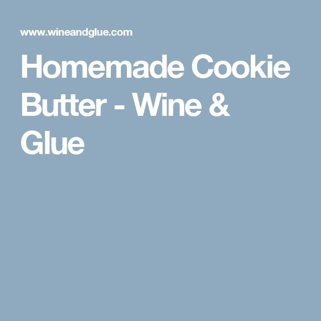 Homemade Cookie Butter - Wine & Glue