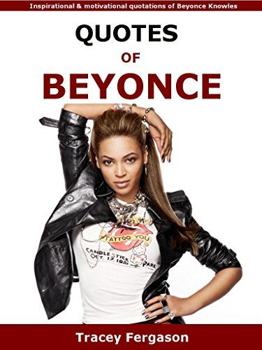 Quotes Of Beyonce: Inspirational and motivational quotations of Beyonce Knowles by Tracey Fergason http://www.amazon.com/dp/B01A1HMQRG/ref=cm_sw_r_pi_dp_JAfRwb0BCWMB7