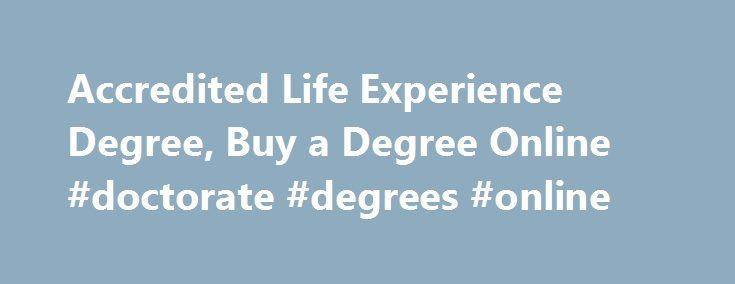 Accredited Life Experience Degree, Buy a Degree Online #doctorate #degrees #online http://namibia.nef2.com/accredited-life-experience-degree-buy-a-degree-online-doctorate-degrees-online/  # Get affordable Life Experience ACCREDITED DEGREES! Build Your Career with Online Accredited Life Experience Degree Are you wondering why your request for promotion is always denied by your boss or why you cannot get any good job aside the menial job you are currently involved in? Well, there are many…