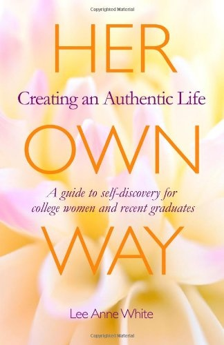 Her Own Way: Creating an Authentic Life (A guide to self-discovery for college women and recent graduates), by Lee Anne White. Includes essays, interviews with successful women, journaling prompts and creative exercises for exploring your own life path.