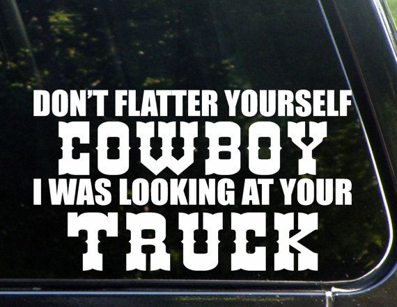 Don't Flatter Yourself Cowboy I Was Looking At Your Truck Custom Car  Decal/ Bumper Sticker 6/1-3395/3395P