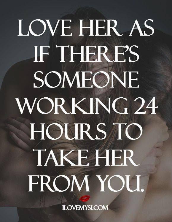 Love her as if there's someone working 24 hours to take her from you. For more fantastic quotes please visit our Facebook page or website!