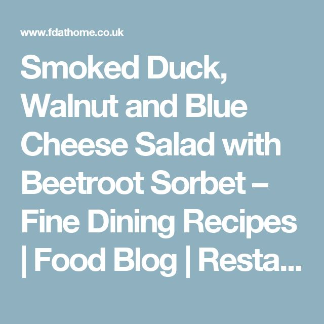 Smoked Duck, Walnut and Blue Cheese Salad with Beetroot Sorbet – Fine Dining Recipes | Food Blog | Restaurant Reviews | Fine Dining At Home