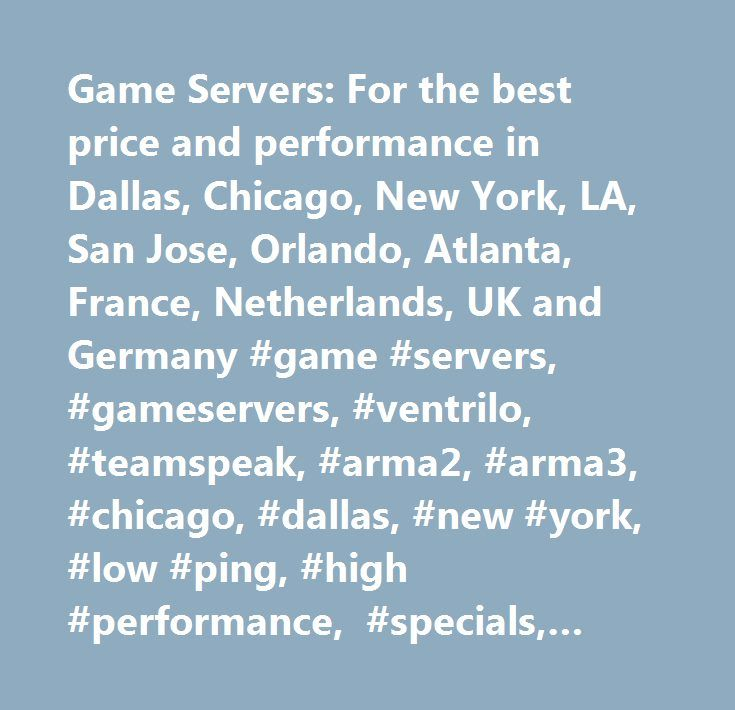 Game Servers: For the best price and performance in Dallas, Chicago, New York, LA, San Jose, Orlando, Atlanta, France, Netherlands, UK and Germany #game #servers, #gameservers, #ventrilo, #teamspeak, #arma2, #arma3, #chicago, #dallas, #new #york, #low #ping, #high #performance, #specials, #left4dead2, #coupon #code, #rent #a #server, #jestservers, #match #server, #ping #boosted, #high #fps, #nmrih, #7daystodie, #armed #assault, #teamspeak #server, #rent #teamspeak #server, #rent #game…