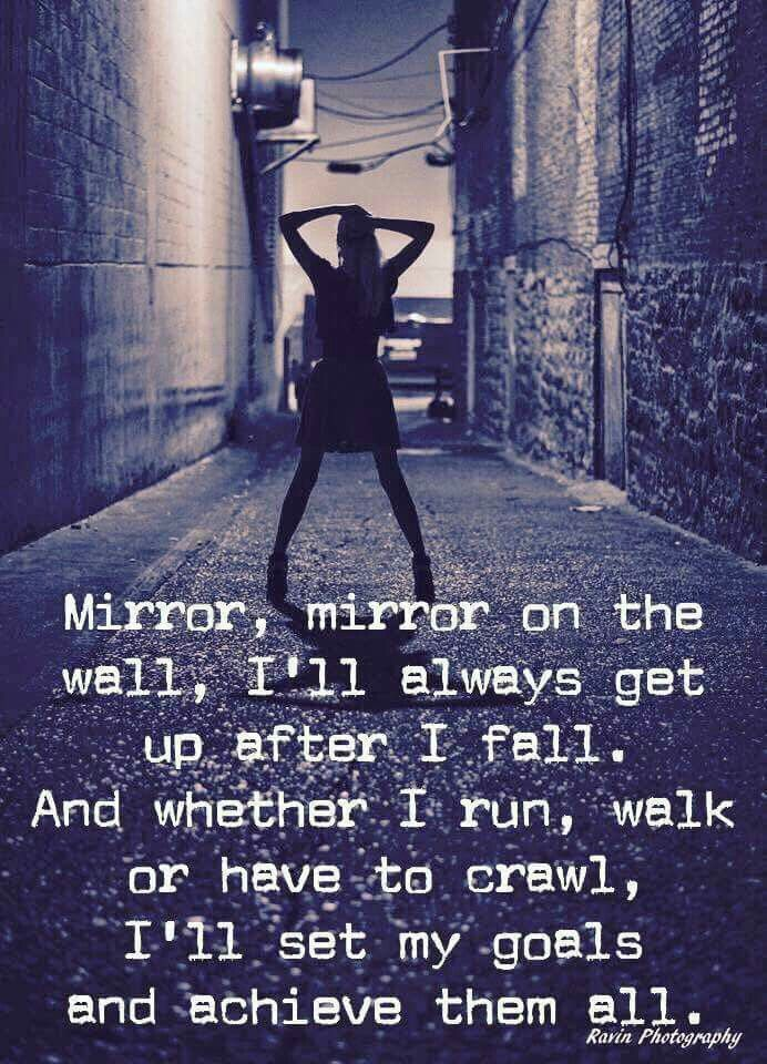 Mirror, mirror on the wall, I'll always get up after I fall. And whether I run, walk or have to crawl, I'll set my goals and achieve them all. ... love this <3