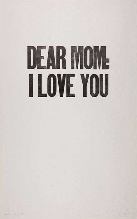 You can never tell your mom you love her often enough. Great quote!