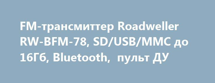 FM-трансмиттер Roadweller RW-BFM-78, SD/USB/MMC до 16Гб, Bluetooth,  пульт ДУ http://autotorservice.ru/products/45073-fm-transmitter-roadweller-rw-bfm-78-sdusbmmc-do-16gb-bluetoo  FM-трансмиттер Roadweller RW-BFM-78, SD/USB/MMC до 16Гб, Bluetooth,  пульт ДУ со скидкой 563 рубля. Подробнее о предложении на странице: http://autotorservice.ru/products/45073-fm-transmitter-roadweller-rw-bfm-78-sdusbmmc-do-16gb-bluetoo