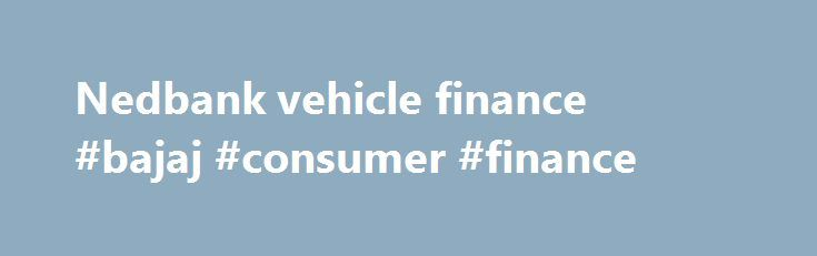 Nedbank vehicle finance #bajaj #consumer #finance http://finance.remmont.com/nedbank-vehicle-finance-bajaj-consumer-finance/  #nedbank vehicle finance # Peter van Noord Nedbank Dear Nedbank. MFC, your vehicle finance company, is nothing but pathetic. Two weeks ago I paid the settlement amount on a vehicle, and the eNaTIS document is still in their possession. And they refuse to supply documentation required by the Traffic department, even after their client, whom […]