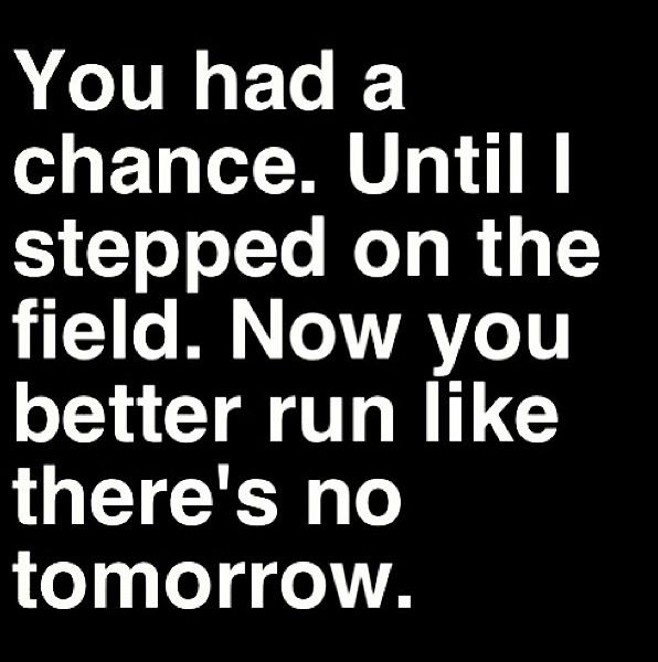 You HAD A CHANCE, until I stepped on the field.  Now YOU BETTER run like there's no tomorrow.....