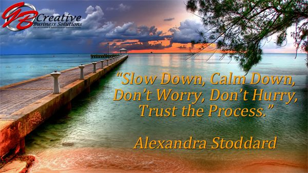 """""""Slow Down, Calm Down, Don't Worry, Don't Hurry, Trust the Process.""""  Alexandra Stoddard"""