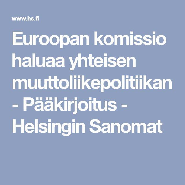 Euroopan komissio haluaa yhteisen muuttoliikepolitiikan - Pääkirjoitus - Helsingin Sanomat
