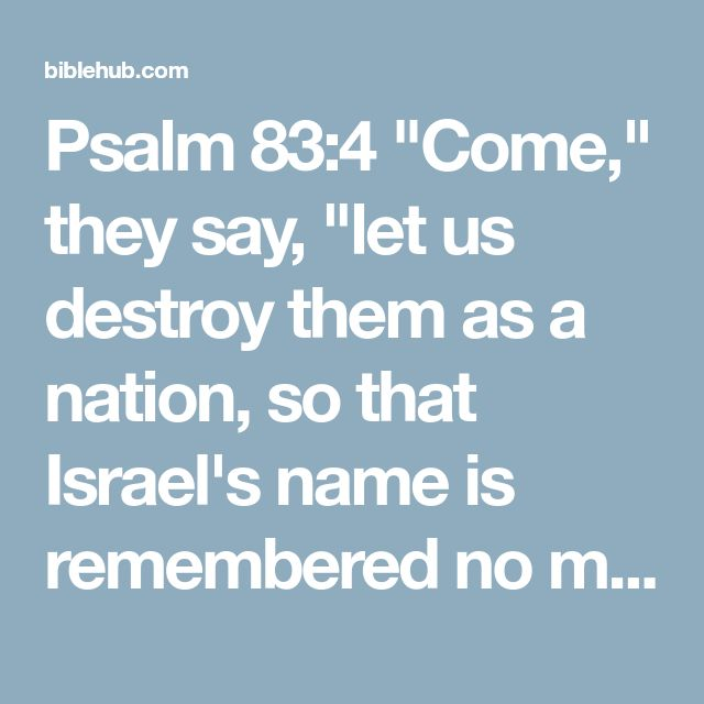 "Psalm 83:4 ""Come,"" they say, ""let us destroy them as a nation, so that Israel's name is remembered no more."""