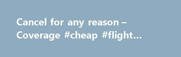 Cancel for any reason – Coverage #cheap #flight #and #hotel http://travels.remmont.com/cancel-for-any-reason-coverage-cheap-flight-and-hotel/  #travel insurance cancel for any reason # Cancel for any reason Coverage This coverage provides up to 100% of your total trip costs if you have to cancel your trip for any reason not listed in the standard coverage. Let... Read moreThe post Cancel for any reason – Coverage #cheap #flight #and #hotel appeared first on Travels.