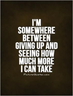 I'm somewhere between giving up and seeing how much more I can take.