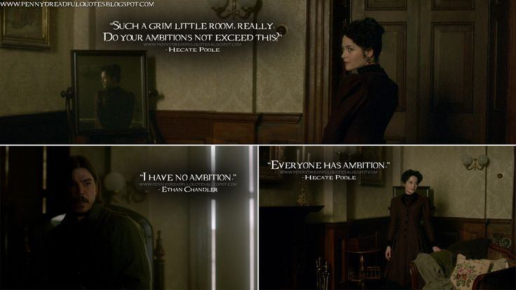 Hecate Poole: Such a grim little room, really. Do your ambitions not exceed this? Ethan Chandler: I have no ambition. Hecate Poole: Everyone has ambition.  http://pennydreadfulquotes.blogspot.com/2015/07/hecate-poole-such-grim-little-room.html #PennyDreadful