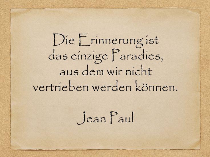 Die Erinnerung ist das einzige Paradies, aus dem wir nicht vertrieben werden können.  Jean Paul  http://zumgeburtstag.org/geburtstagssprueche/die-erinnerung/