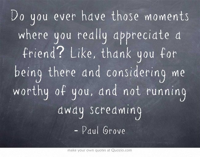 Do you ever have those moments where you really appreciate a friend? Like, thank you for being there and considering me worthy of you, and not running away screaming