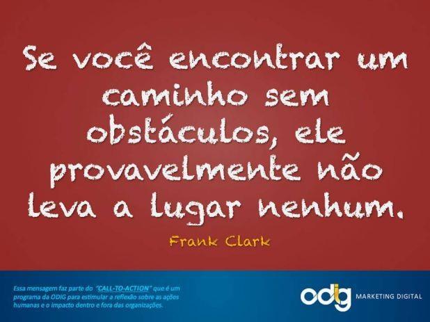 Se você encontrar um caminho sem obstáculos, ele provavelmente não leva a lugar nenhum. Frank Clark.