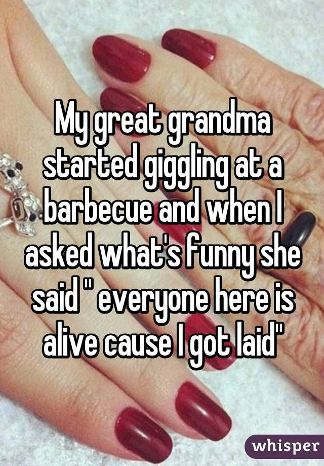 """""""My great grandma started giggling at a barbecue and when I asked what's funny she said """" everyone here is alive cause I got laid"""""""""""