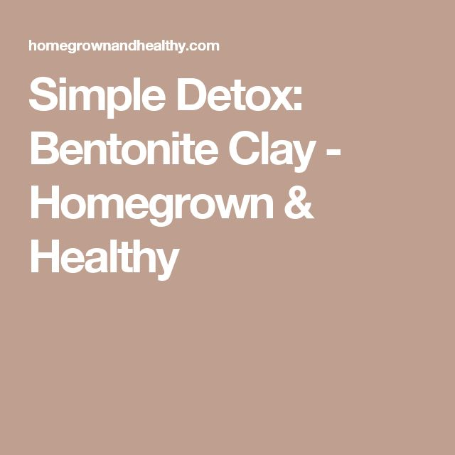 Simple Detox: Bentonite Clay - Homegrown & Healthy