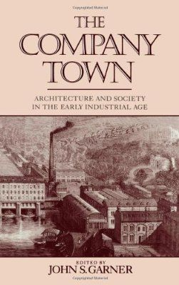 The Company Town: Architecture and Society in the Early Industrial Age