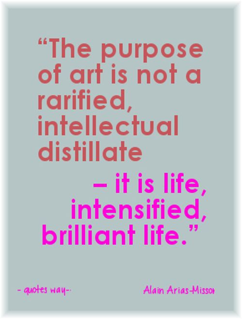 """""""The purpose of art is not a rarefied, intellectual distillate – it is life, intensified, brilliant life."""" ~Alain Arias-Misson"""